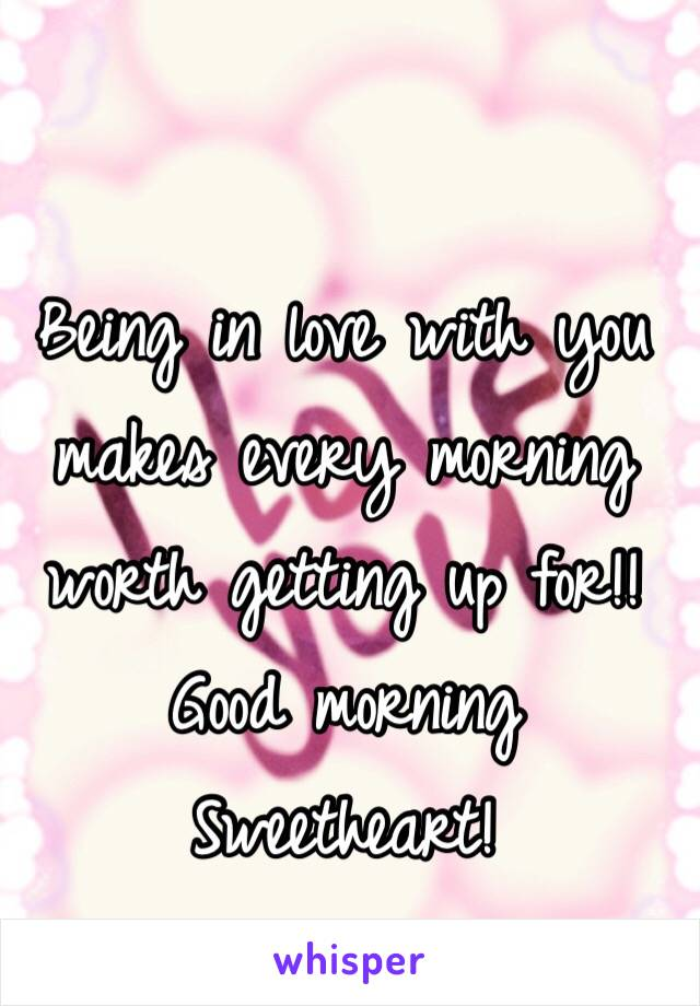 Being in love with you makes every morning worth getting up for!! Good morning Sweetheart!