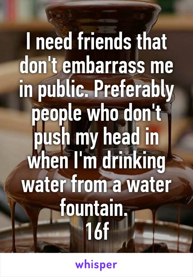 I need friends that don't embarrass me in public. Preferably people who don't push my head in when I'm drinking water from a water fountain.  16f