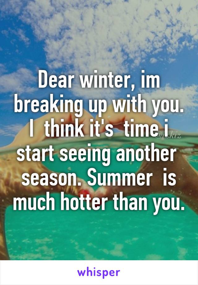 Dear winter, im breaking up with you. I  think it's  time i start seeing another  season. Summer  is much hotter than you.