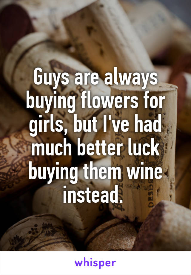 Guys are always buying flowers for girls, but I've had much better luck buying them wine instead.
