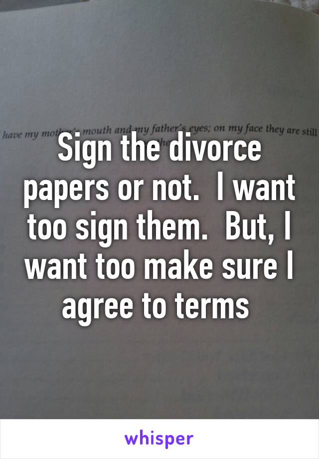 Sign the divorce papers or not.  I want too sign them.  But, I want too make sure I agree to terms