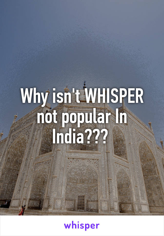 Why isn't WHISPER not popular In India???