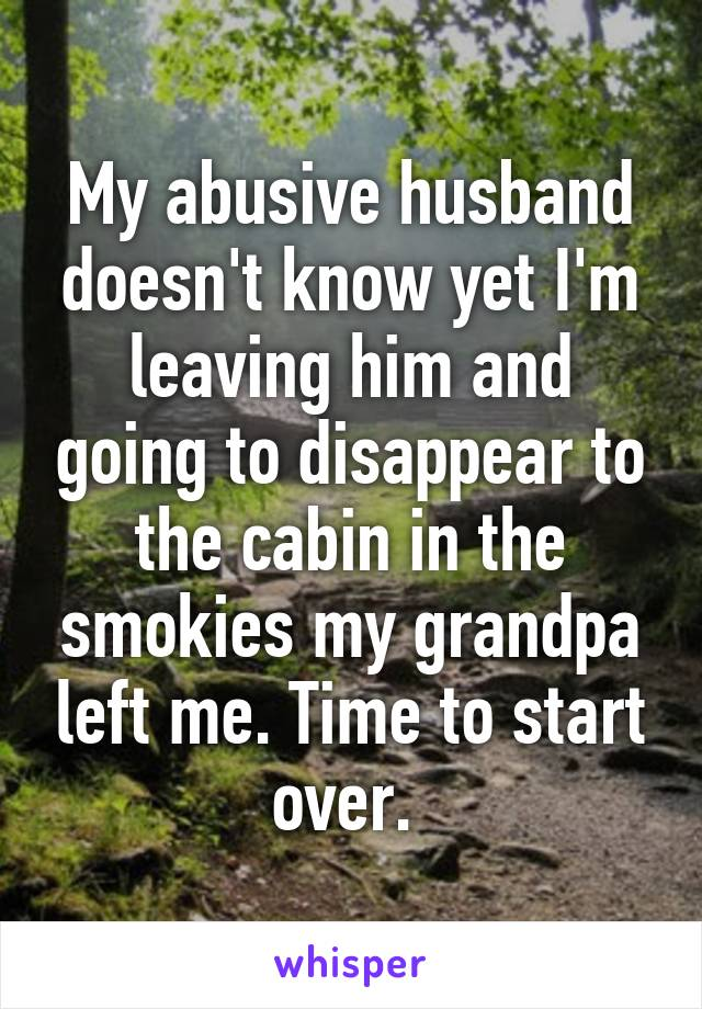 My abusive husband doesn't know yet I'm leaving him and going to disappear to the cabin in the smokies my grandpa left me. Time to start over.