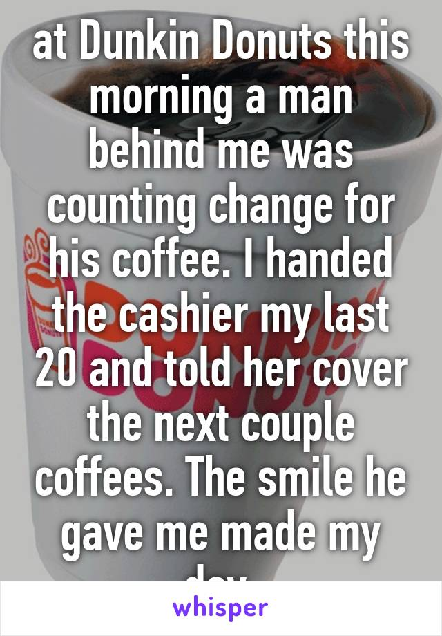 at Dunkin Donuts this morning a man behind me was counting change for his coffee. I handed the cashier my last 20 and told her cover the next couple coffees. The smile he gave me made my day.