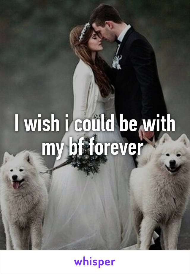 I wish i could be with my bf forever