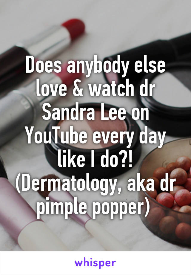 Does anybody else love & watch dr Sandra Lee on YouTube every day like I do?! (Dermatology, aka dr pimple popper)