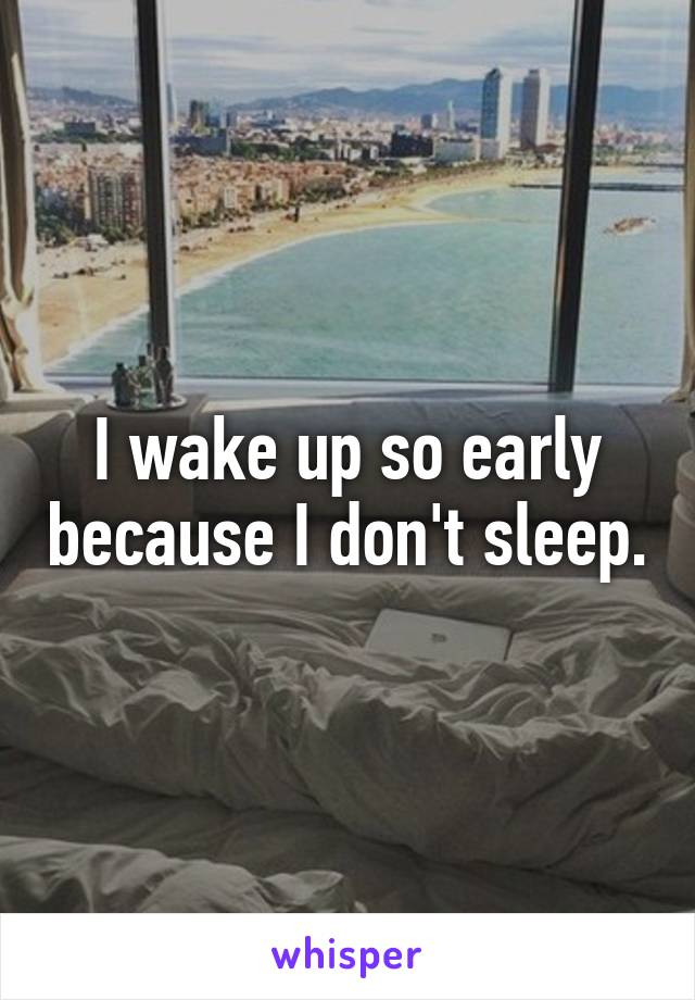 I wake up so early because I don't sleep.