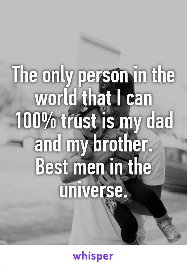 The only person in the world that I can 100% trust is my dad and my brother. Best men in the universe.