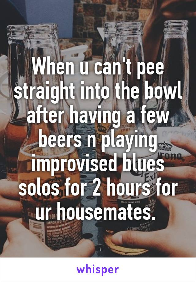 When u can't pee straight into the bowl after having a few beers n playing improvised blues solos for 2 hours for ur housemates.