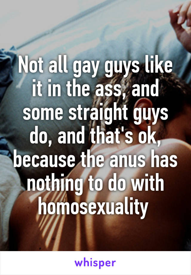 Not all gay guys like it in the ass, and some straight guys do, and that's ok, because the anus has nothing to do with homosexuality
