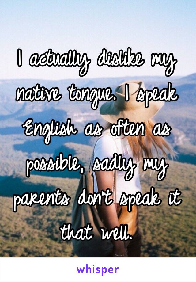 I actually dislike my native tongue. I speak English as often as possible, sadly my parents don't speak it that well.