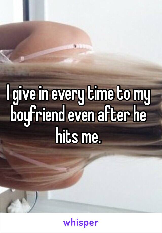 I give in every time to my boyfriend even after he hits me.