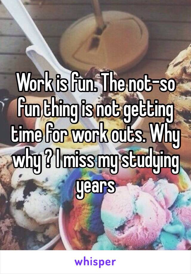 Work is fun. The not-so fun thing is not getting time for work outs. Why why ? I miss my studying years