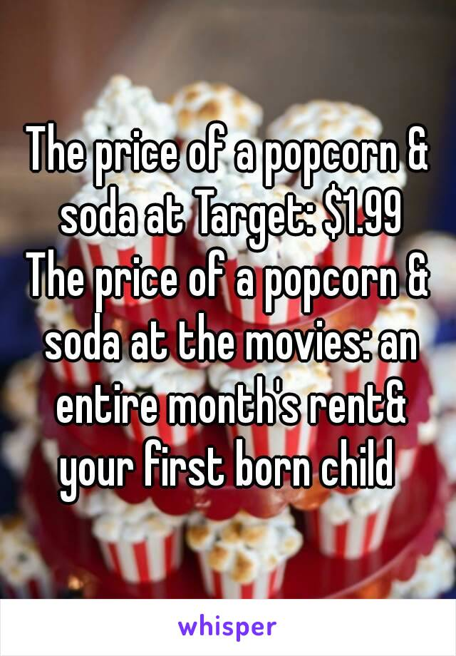 The price of a popcorn & soda at Target: $1.99 The price of a popcorn & soda at the movies: an entire month's rent& your first born child