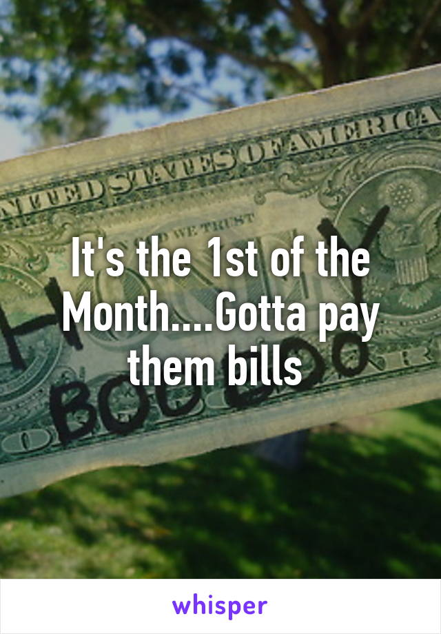 It's the 1st of the Month....Gotta pay them bills