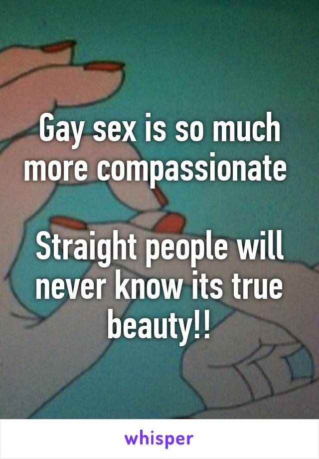 Gay sex is so much more compassionate   Straight people will never know its true beauty!!