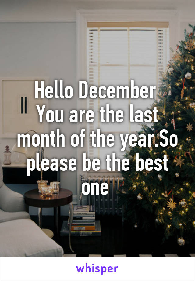 Hello December  You are the last month of the year.So please be the best one