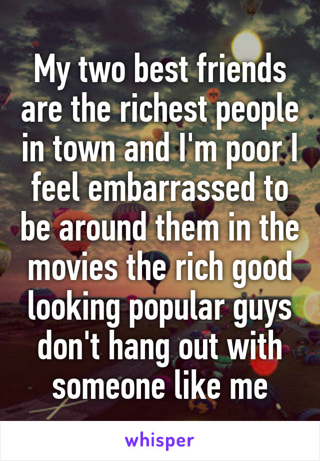 My two best friends are the richest people in town and I'm poor I feel embarrassed to be around them in the movies the rich good looking popular guys don't hang out with someone like me
