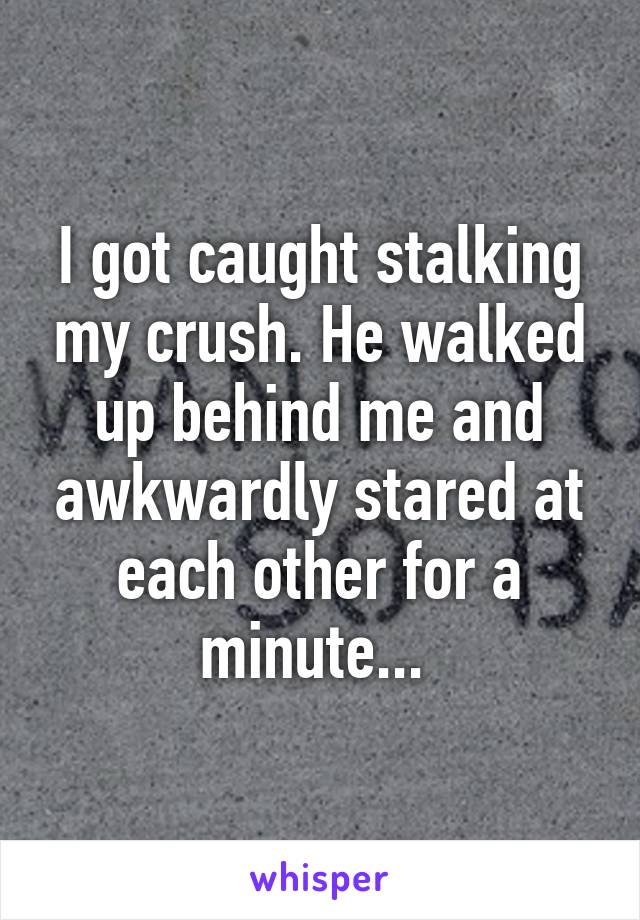 I got caught stalking my crush. He walked up behind me and awkwardly stared at each other for a minute...