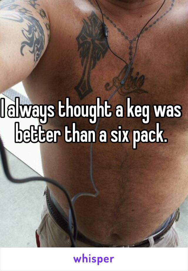 I always thought a keg was better than a six pack.