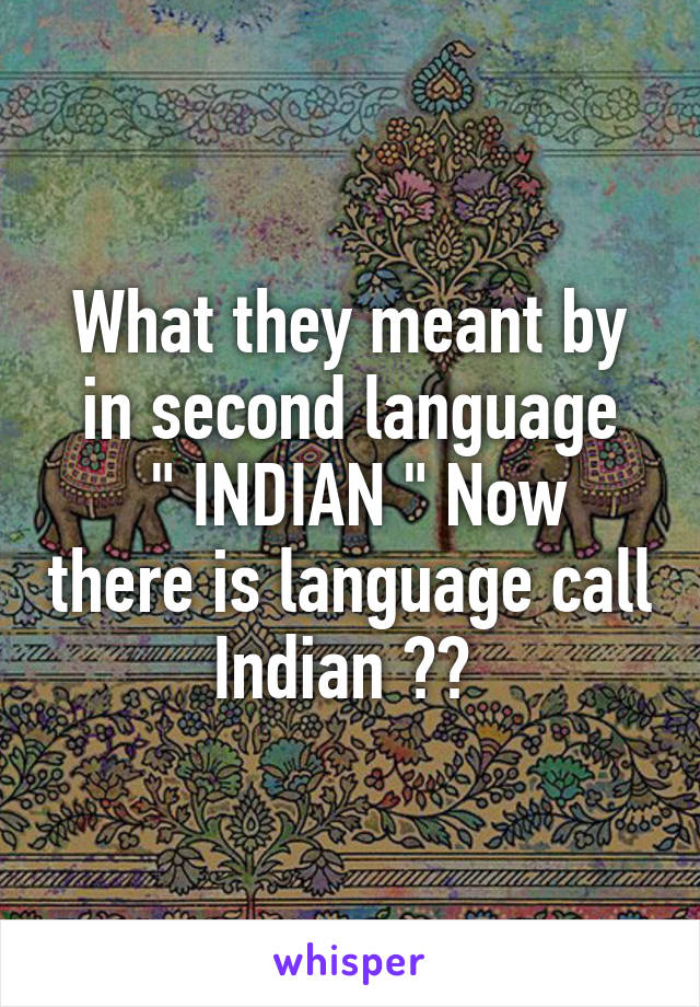 """What they meant by in second language  """" INDIAN """" Now there is language call Indian 😂😂"""