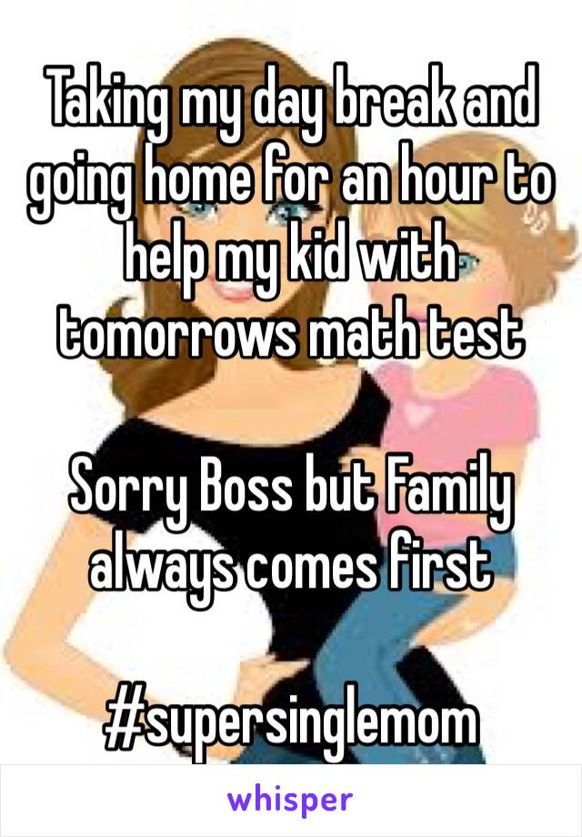 Taking my day break and going home for an hour to help my kid with tomorrows math test   Sorry Boss but Family always comes first  #supersinglemom