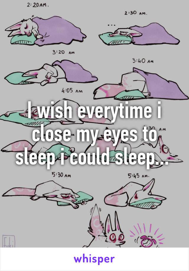 I wish everytime i close my eyes to sleep i could sleep...