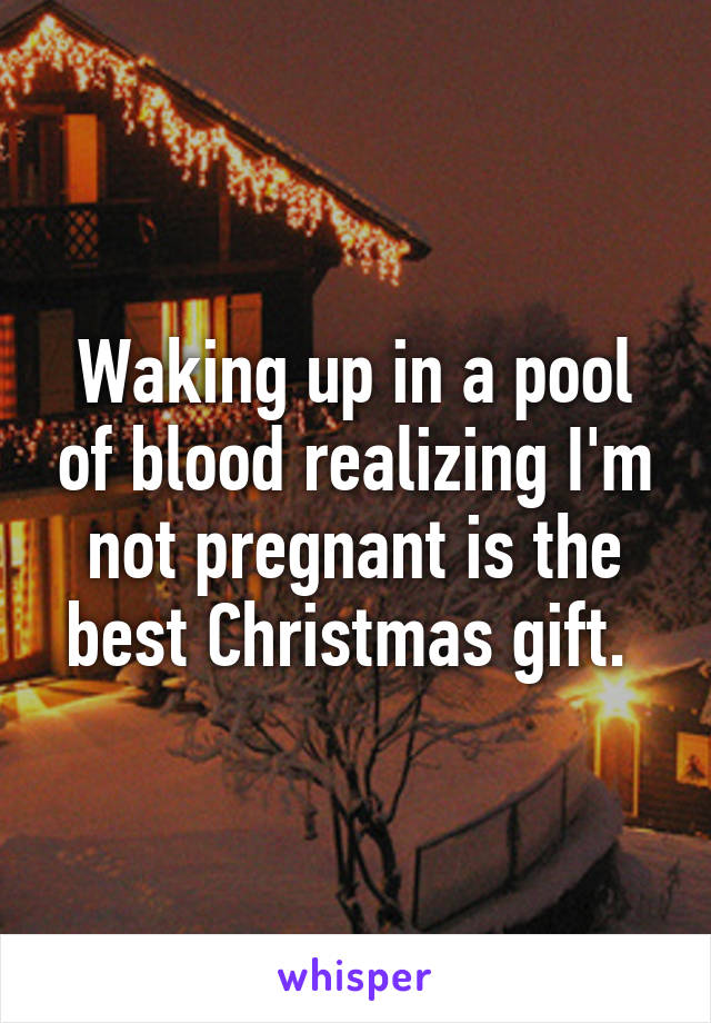 Waking up in a pool of blood realizing I'm not pregnant is the best Christmas gift.