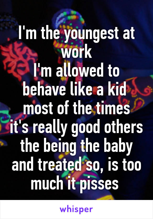 I'm the youngest at work I'm allowed to behave like a kid  most of the times it's really good others the being the baby and treated so, is too much it pisses