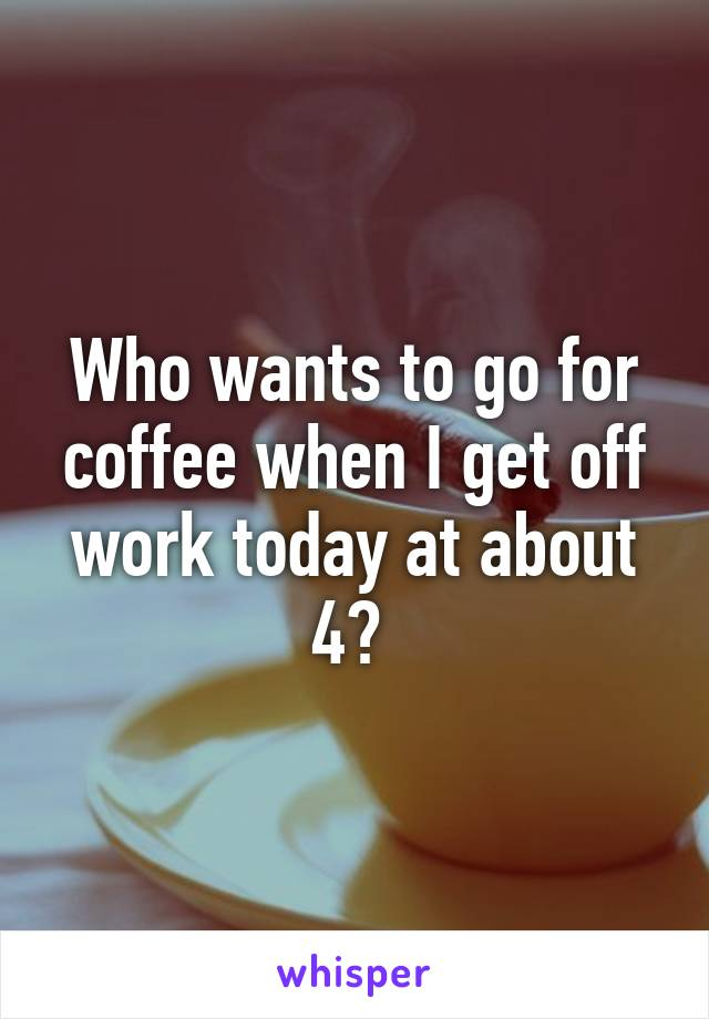 Who wants to go for coffee when I get off work today at about 4?