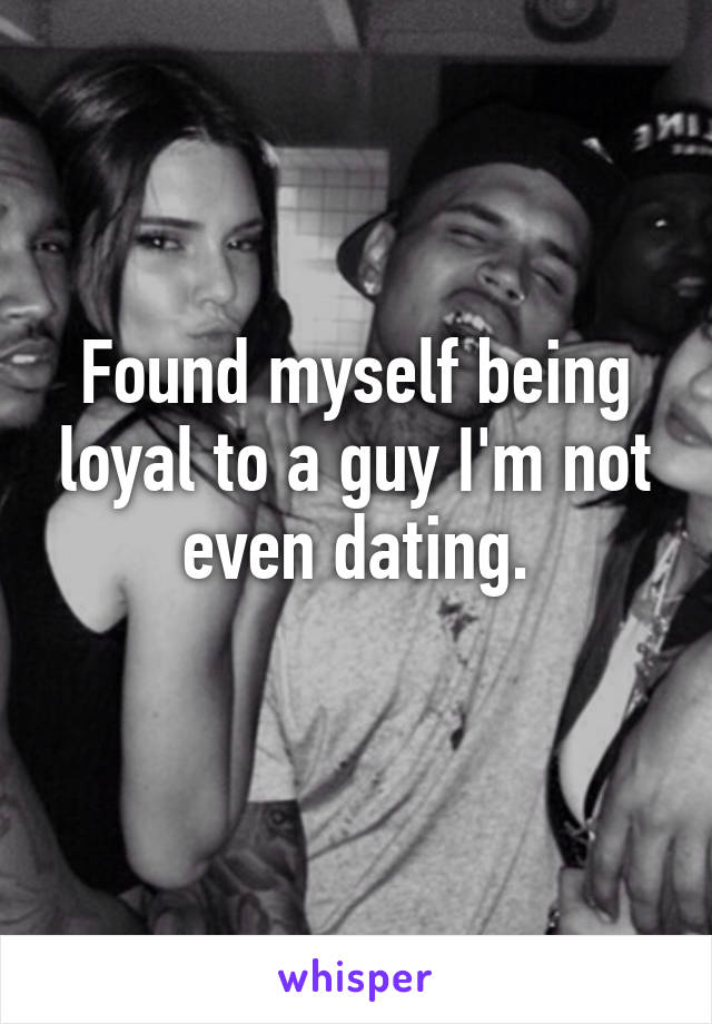 Found myself being loyal to a guy I'm not even dating.