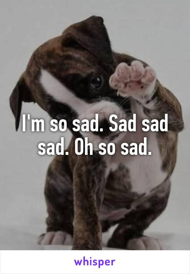 I'm so sad. Sad sad sad. Oh so sad.