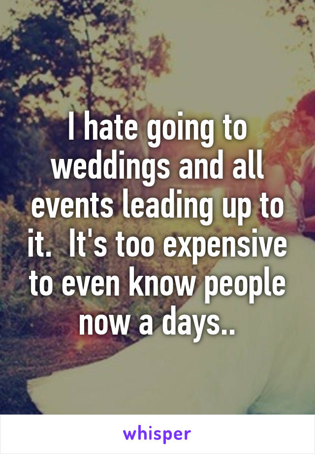 I hate going to weddings and all events leading up to it.  It's too expensive to even know people now a days..