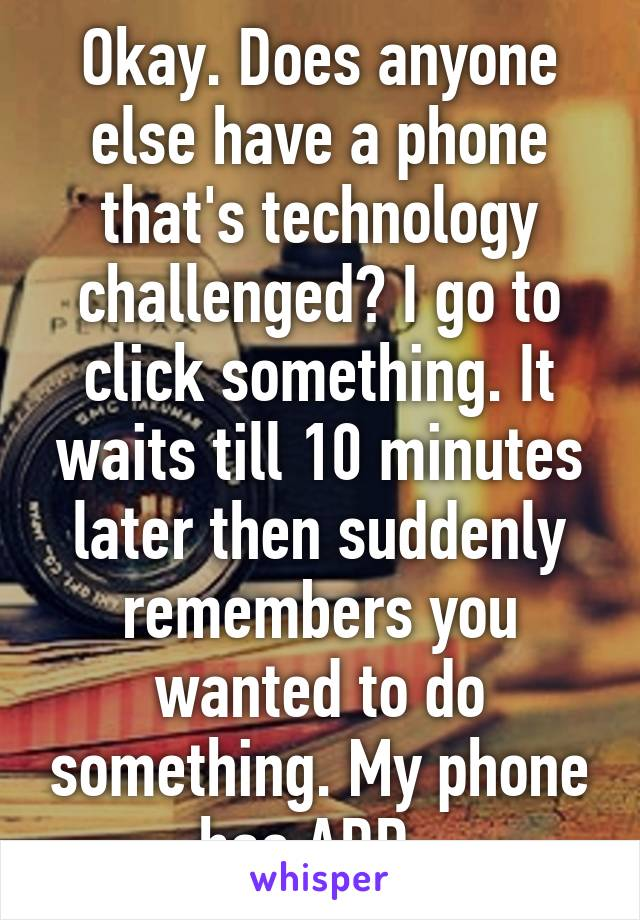 Okay. Does anyone else have a phone that's technology challenged? I go to click something. It waits till 10 minutes later then suddenly remembers you wanted to do something. My phone has ADD.