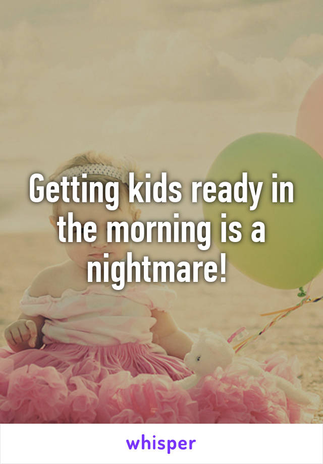 Getting kids ready in the morning is a nightmare!