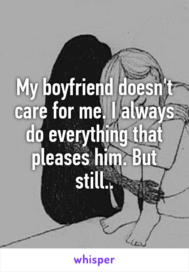 My boyfriend doesn't care for me. I always do everything that pleases him. But still..