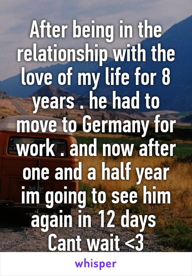 After being in the relationship with the love of my life for 8 years . he had to move to Germany for work . and now after one and a half year im going to see him again in 12 days  Cant wait <3