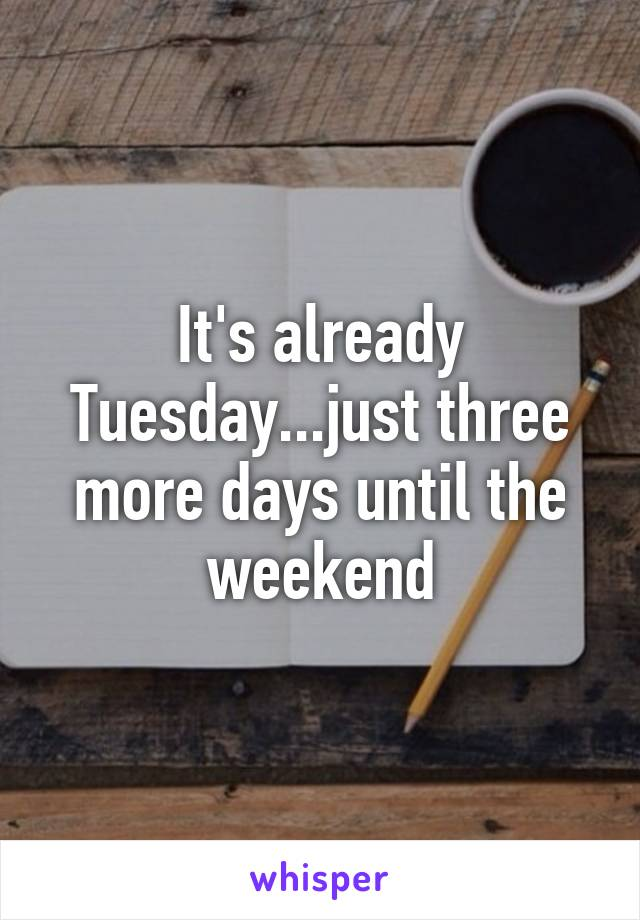 It's already Tuesday...just three more days until the weekend