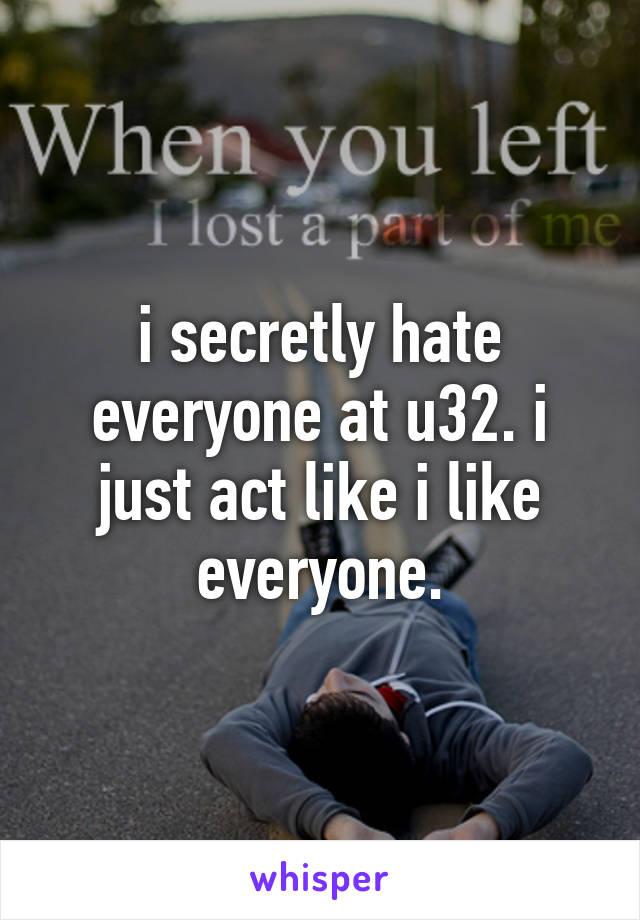 i secretly hate everyone at u32. i just act like i like everyone.
