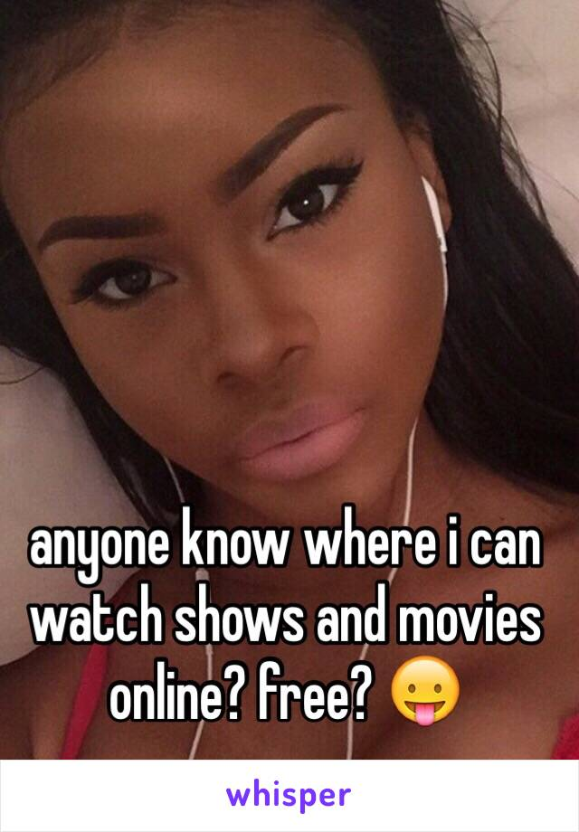 anyone know where i can watch shows and movies online? free? 😛