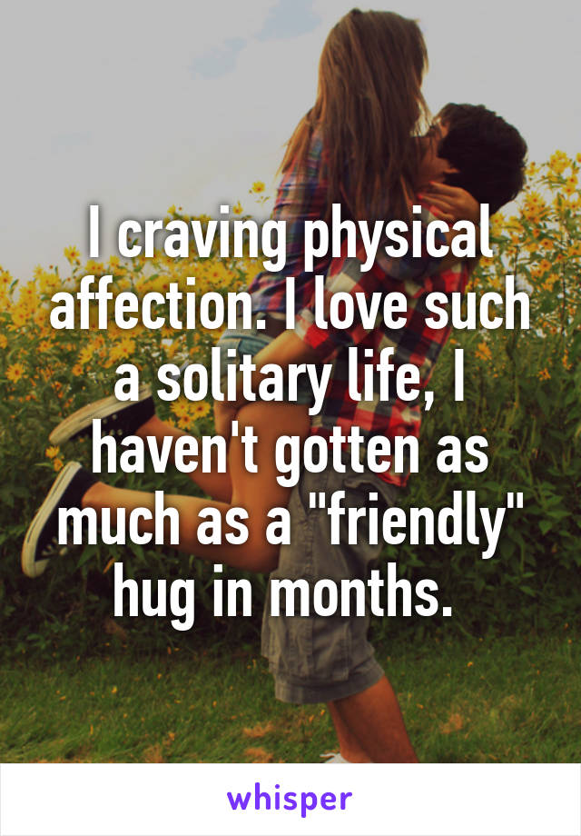 "I craving physical affection. I love such a solitary life, I haven't gotten as much as a ""friendly"" hug in months."