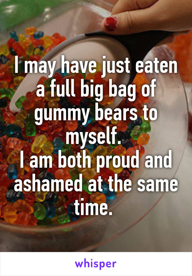 I may have just eaten a full big bag of gummy bears to myself.  I am both proud and ashamed at the same time.