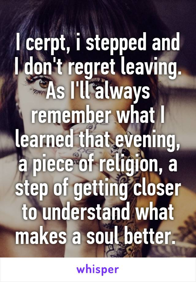 I cerpt, i stepped and I don't regret leaving. As I'll always remember what I learned that evening, a piece of religion, a step of getting closer to understand what makes a soul better.