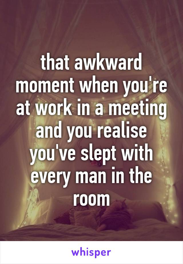 that awkward moment when you're at work in a meeting and you realise you've slept with every man in the room