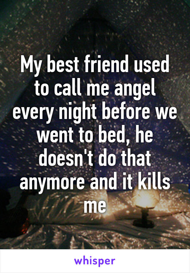 My best friend used to call me angel every night before we went to bed, he doesn't do that anymore and it kills me