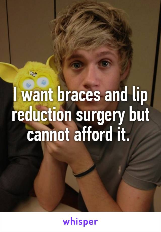 I want braces and lip reduction surgery but cannot afford it.