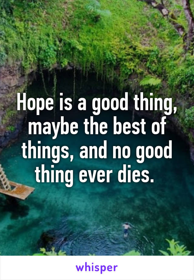 Hope is a good thing, maybe the best of things, and no good thing ever dies.