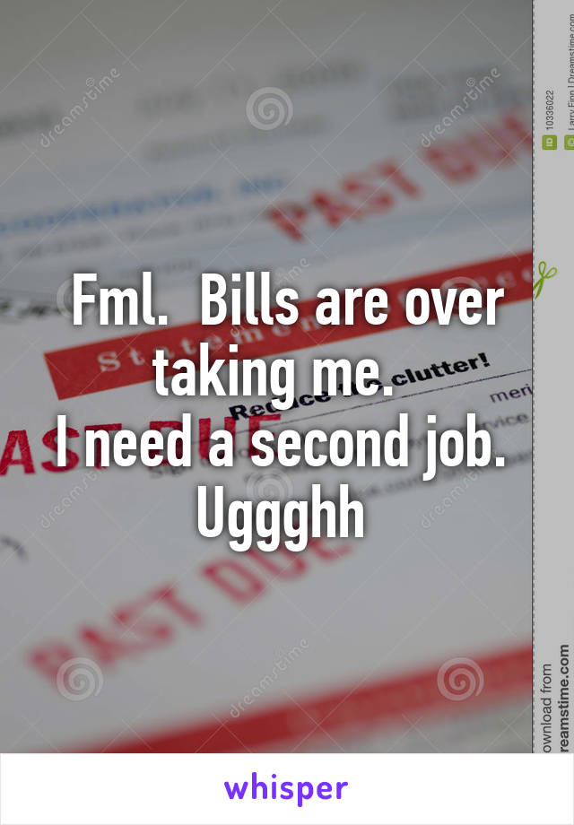 Fml.  Bills are over taking me.   I need a second job.  Uggghh