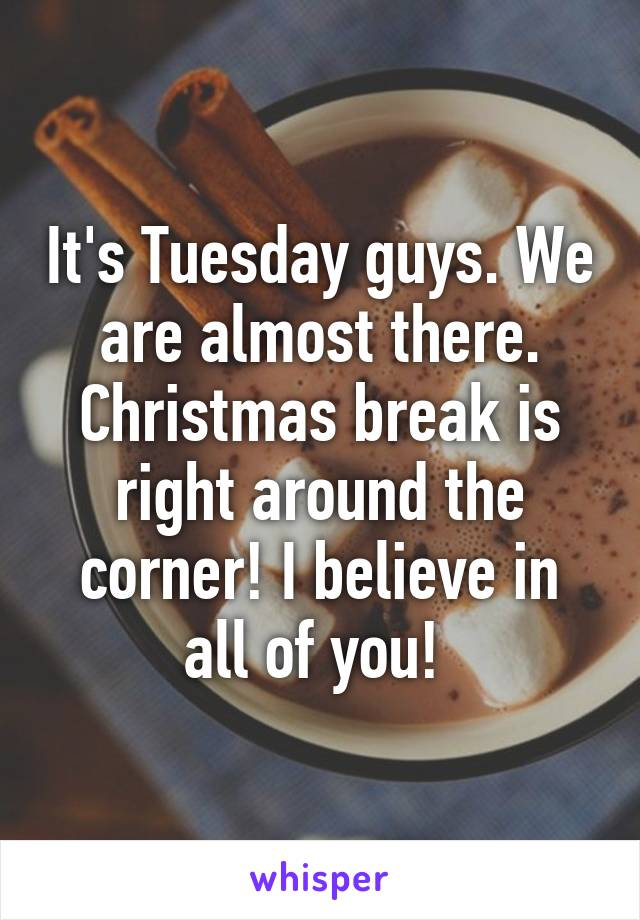 It's Tuesday guys. We are almost there. Christmas break is right around the corner! I believe in all of you!