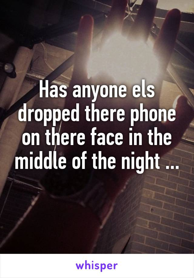 Has anyone els dropped there phone on there face in the middle of the night ...